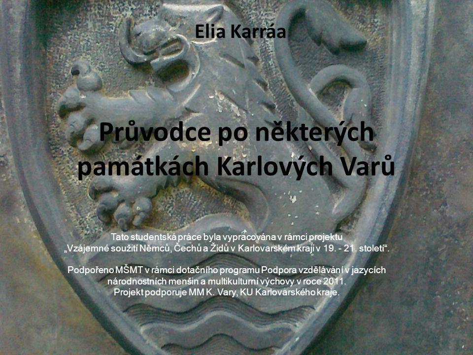 """Průvodce po některých památkách Karlových Varů Elia Karráa Tato studentská práce byla vypracována v rámci projektu """"Vzájemné soužití Němců, Čechů a Ži"""
