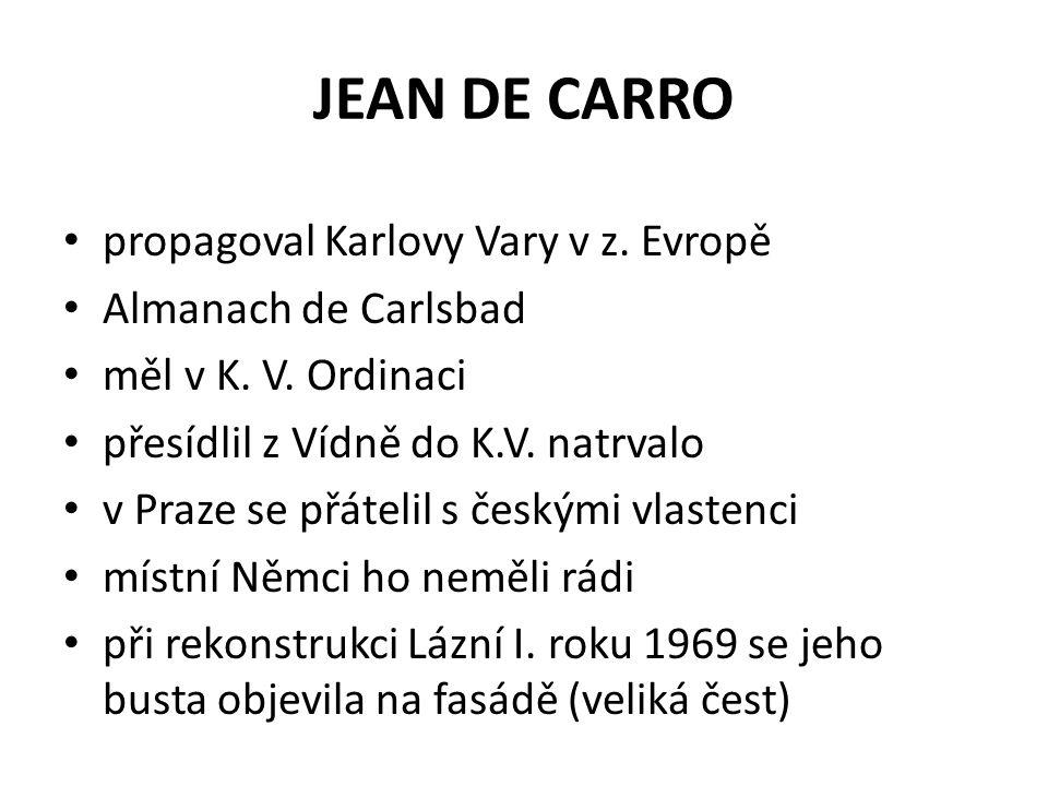 JEAN DE CARRO propagoval Karlovy Vary v z. Evropě Almanach de Carlsbad měl v K. V. Ordinaci přesídlil z Vídně do K.V. natrvalo v Praze se přátelil s č