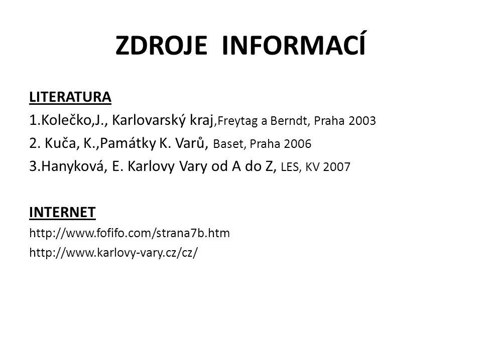 ZDROJE INFORMACÍ LITERATURA 1.Kolečko,J., Karlovarský kraj,Freytag a Berndt, Praha 2003 2. Kuča, K.,Památky K. Varů, Baset, Praha 2006 3.Hanyková, E.