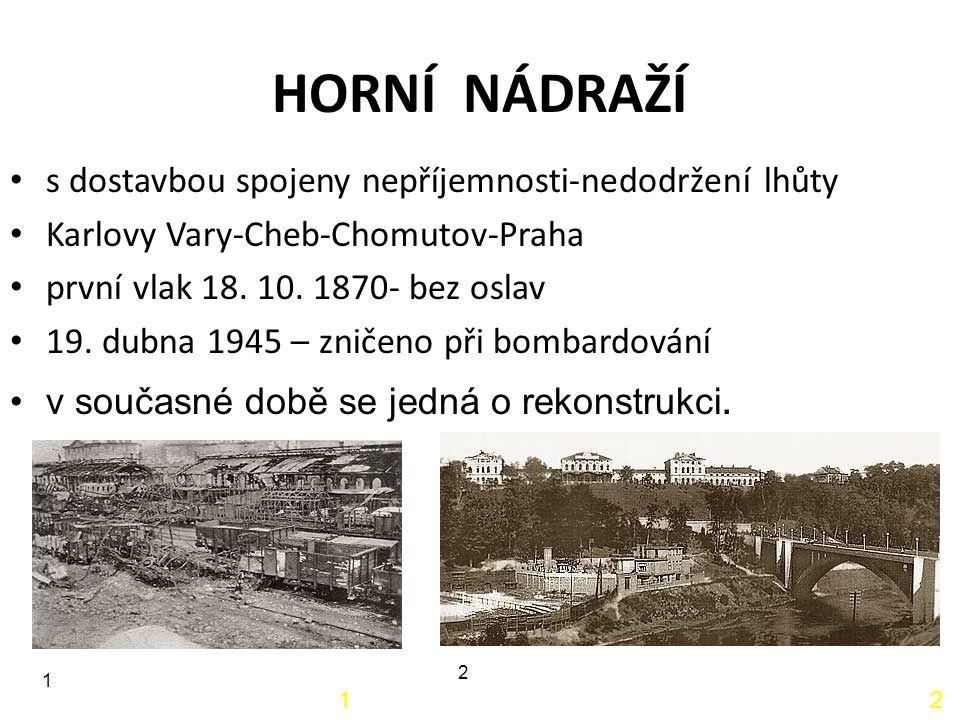HORNÍ NÁDRAŽÍ 12 s dostavbou spojeny nepříjemnosti-nedodržení lhůty Karlovy Vary-Cheb-Chomutov-Praha první vlak 18. 10. 1870- bez oslav 19. dubna 1945