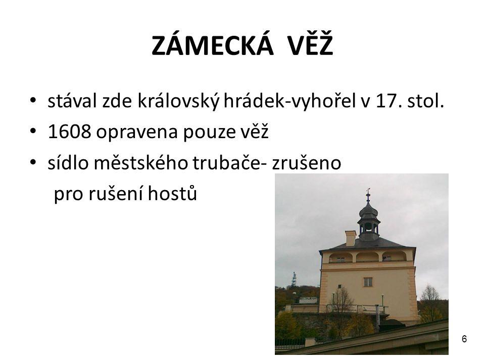 ZÁMECKÁ VĚŽ stával zde královský hrádek-vyhořel v 17. stol. 1608 opravena pouze věž sídlo městského trubače- zrušeno pro rušení hostů 6