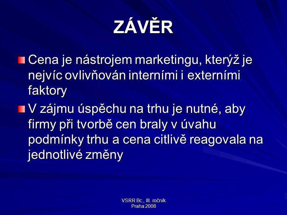 VSRR Bc., III. ročník Praha 2008 ZÁVĚR Cena je nástrojem marketingu, kterýž je nejvíc ovlivňován interními i externími faktory V zájmu úspěchu na trhu