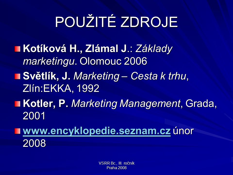 VSRR Bc., III. ročník Praha 2008 POUŽITÉ ZDROJE Kotíková H., Zlámal J.: Základy marketingu. Olomouc 2006 Světlík, J. Marketing – Cesta k trhu, Zlín:EK