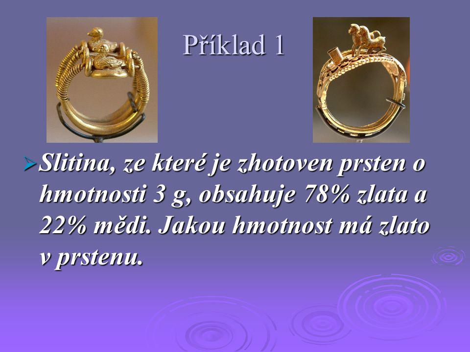 Příklad 1  Slitina, ze které je zhotoven prsten o hmotnosti 3 g, obsahuje 78% zlata a 22% mědi.