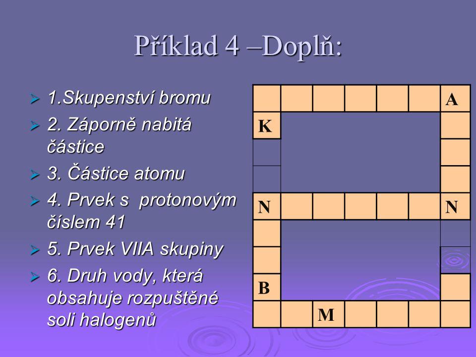 Příklad 4 –Doplň:  1.Skupenství bromu  2. Záporně nabitá částice  3.