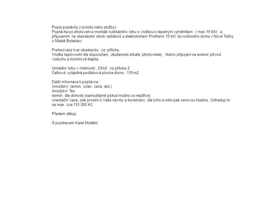 Popis poptávky (výrobku nebo služby): Poptávka po zhotovení a montáži rustikálního krbu s vložkou s tepelným výměníkem ( max.15 kW) a připojením na standardní okruh radiátorů s elektrokotlem Protherm 15 kW do rodinného domu v Nové Teliby u Mladé Boleslavi Preferovaný tvar obestavby viz.