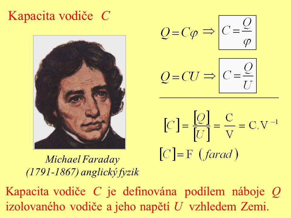 Kapacita vodiče C je definována podílem náboje Q izolovaného vodiče a jeho napětí U vzhledem Zemi. Kapacita vodiče C Michael Faraday (1791-1867) angli