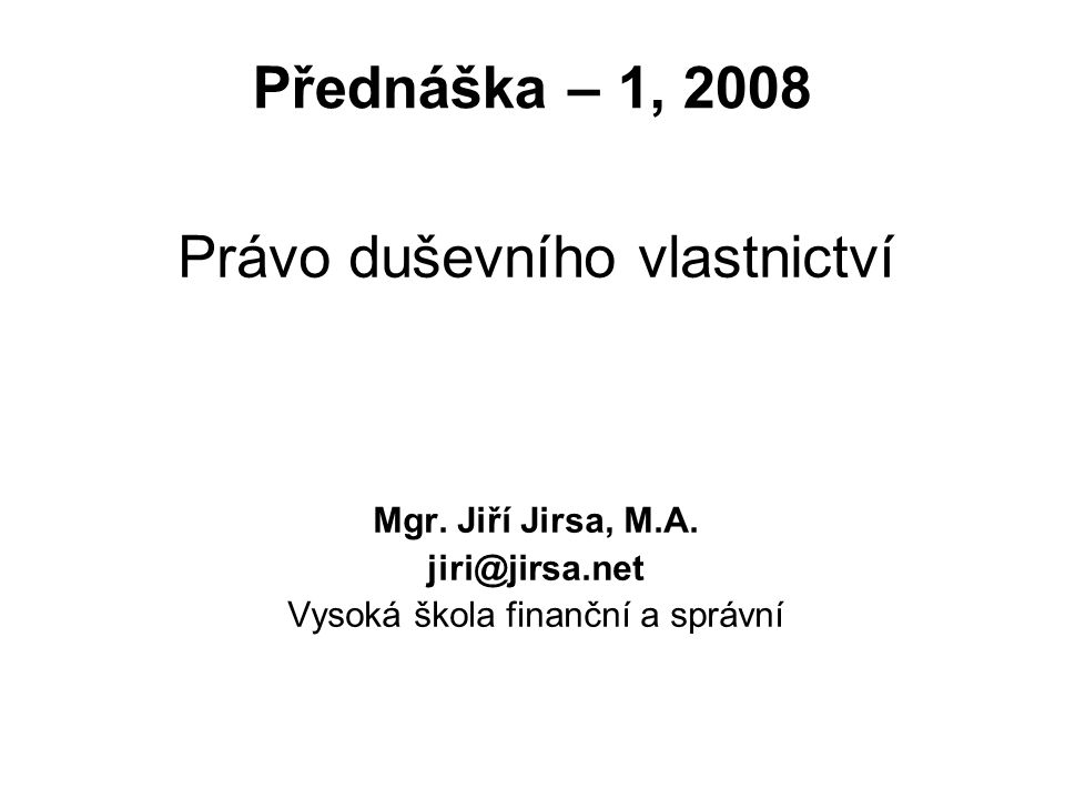 Přednáška – 1, 2008 Právo duševního vlastnictví Mgr. Jiří Jirsa, M.A. jiri@jirsa.net Vysoká škola finanční a správní