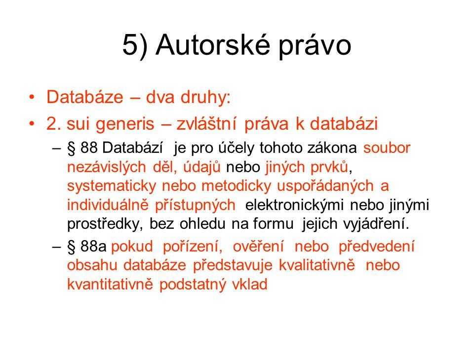 5) Autorské právo Databáze – dva druhy: 2. sui generis – zvláštní práva k databázi –§ 88 Databází je pro účely tohoto zákona soubor nezávislých děl, ú