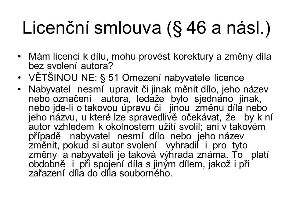 Licenční smlouva (§ 46 a násl.) Mám licenci k dílu, mohu provést korektury a změny díla bez svolení autora? VĚTŠINOU NE: § 51 Omezení nabyvatele licen
