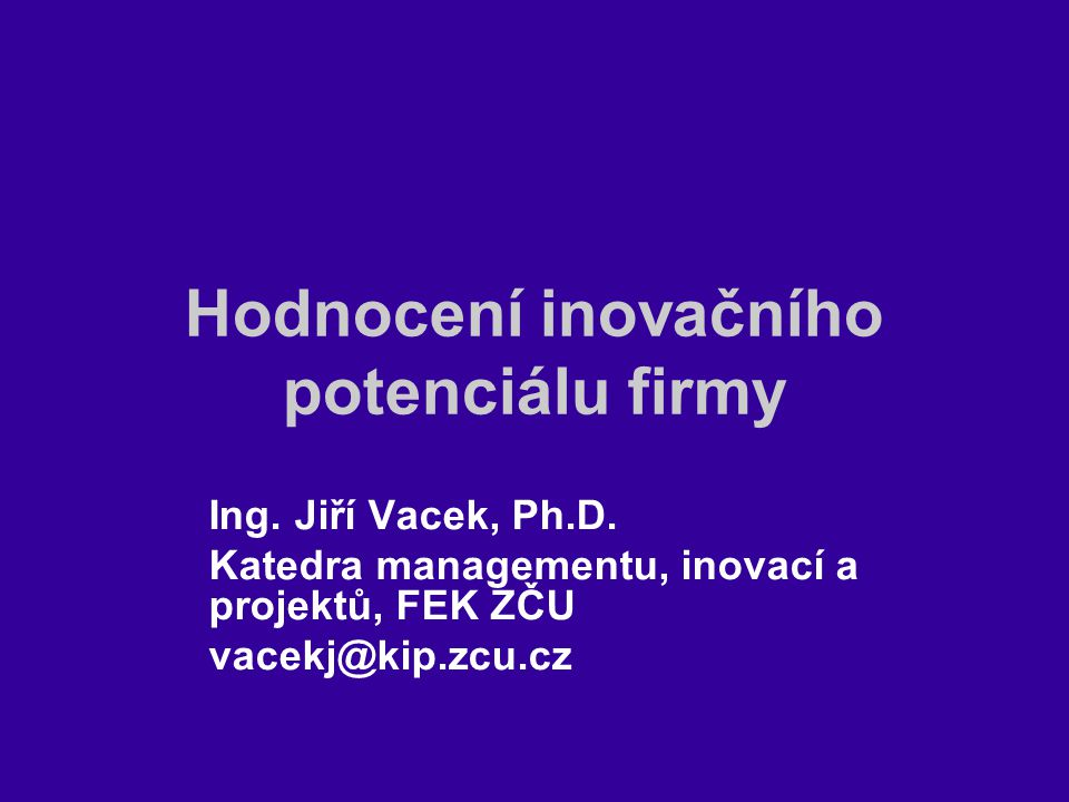 Hodnocení inovačního potenciálu firmy Ing. Jiří Vacek, Ph.D. Katedra managementu, inovací a projektů, FEK ZČU vacekj@kip.zcu.cz