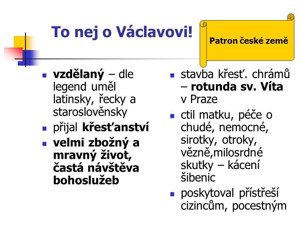 To nej o Václavovi! vzdělaný – dle legend uměl latinsky, řecky a staroslověnsky přijal křesťanství velmi zbožný a mravný život, častá návštěva bohoslu