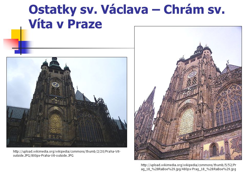 Ostatky sv. Václava – Chrám sv. Víta v Praze http://upload.wikimedia.org/wikipedia/commons/thumb/5/52/Pr ag_18_%28RaBoe%29.jpg/480px-Prag_18_%28RaBoe%