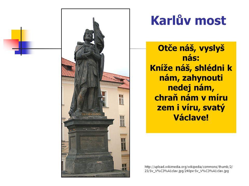 Karlův most http://upload.wikimedia.org/wikipedia/commons/thumb/2/ 23/Sv_V%C3%A1clav.jpg/240px-Sv_V%C3%A1clav.jpg Otče náš, vyslyš nás: Kníže náš, shl