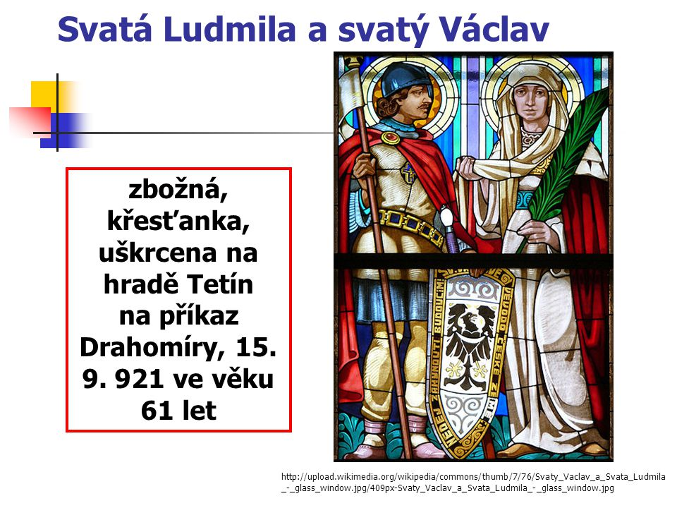 Svatá Ludmila a svatý Václav http://upload.wikimedia.org/wikipedia/commons/thumb/7/76/Svaty_Vaclav_a_Svata_Ludmila _-_glass_window.jpg/409px-Svaty_Vac