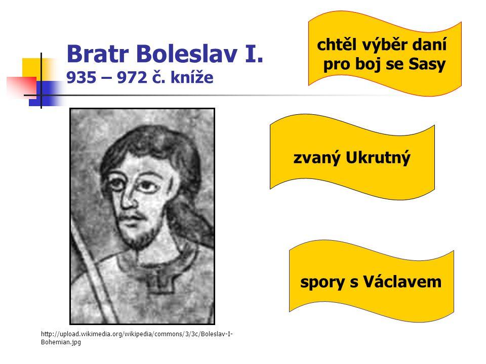 Bratr Boleslav I. 935 – 972 č. kníže http://upload.wikimedia.org/wikipedia/commons/3/3c/Boleslav-I- Bohemian.jpg zvaný Ukrutný spory s Václavem chtěl