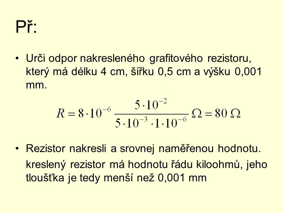 Př: Urči odpor nakresleného grafitového rezistoru, který má délku 4 cm, šířku 0,5 cm a výšku 0,001 mm. Rezistor nakresli a srovnej naměřenou hodnotu.