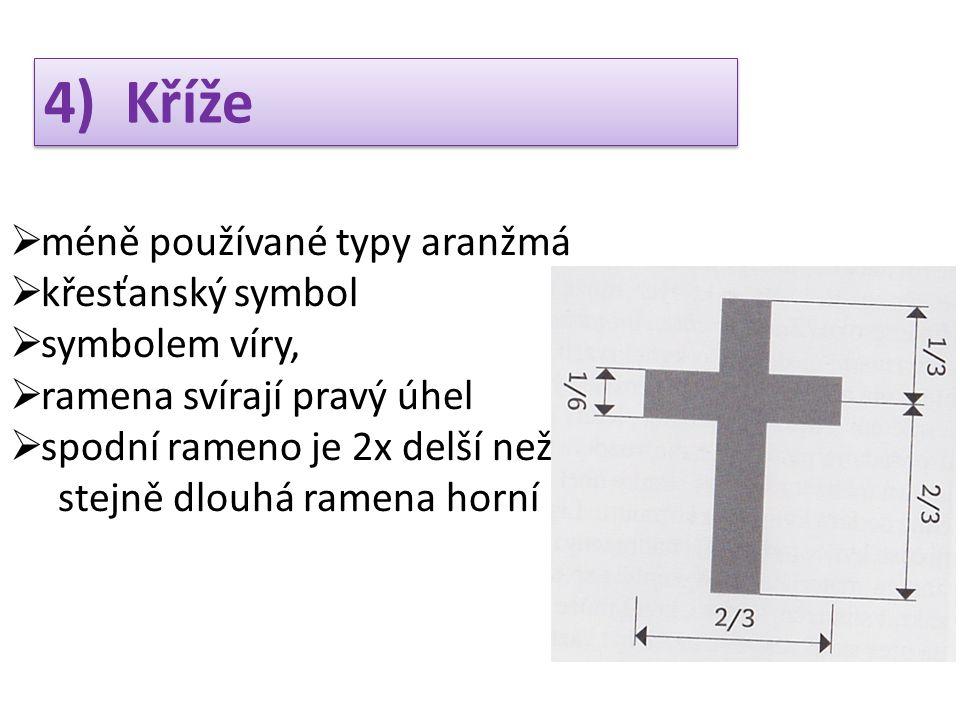4) Kříže  méně používané typy aranžmá  křesťanský symbol  symbolem víry,  ramena svírají pravý úhel  spodní rameno je 2x delší než stejně dlouhá ramena horní