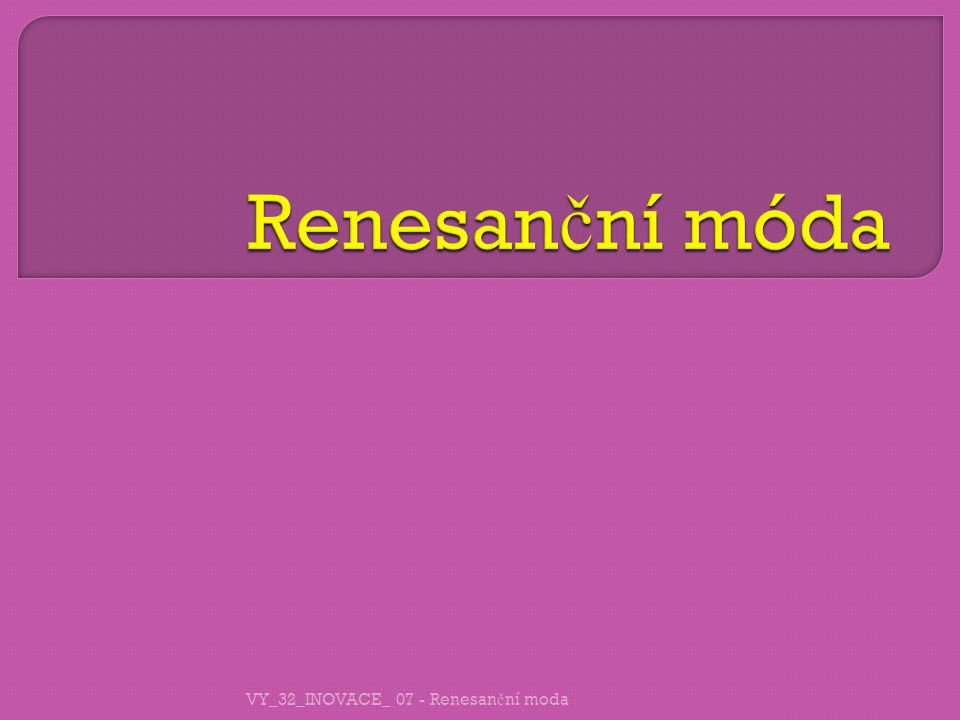 VY_32_INOVACE_ 07 - Renesan č ní moda