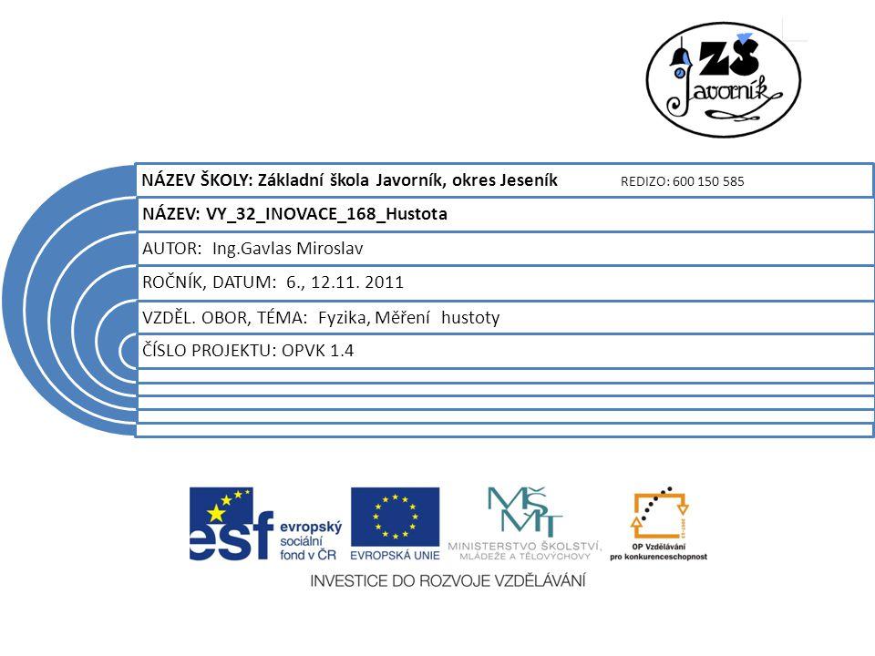 NÁZEV ŠKOLY: Základní škola Javorník, okres Jeseník REDIZO: 600 150 585 NÁZEV: VY_32_INOVACE_168_Hustota AUTOR: Ing.Gavlas Miroslav ROČNÍK, DATUM: 6., 12.11.