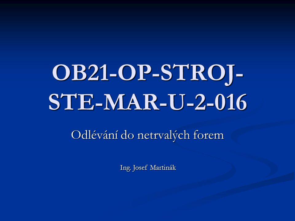 OB21-OP-STROJ- STE-MAR-U-2-016 Odlévání do netrvalých forem Ing. Josef Martinák