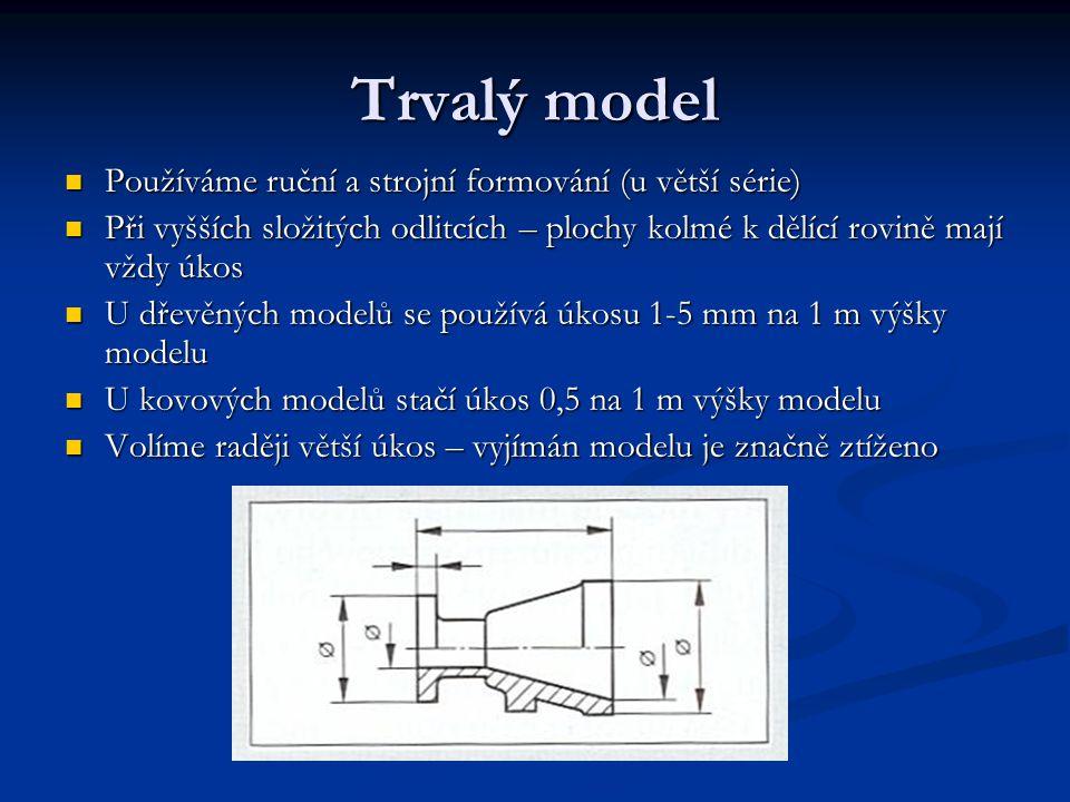Trvalý model Používáme ruční a strojní formování (u větší série) Používáme ruční a strojní formování (u větší série) Při vyšších složitých odlitcích – plochy kolmé k dělící rovině mají vždy úkos Při vyšších složitých odlitcích – plochy kolmé k dělící rovině mají vždy úkos U dřevěných modelů se používá úkosu 1-5 mm na 1 m výšky modelu U dřevěných modelů se používá úkosu 1-5 mm na 1 m výšky modelu U kovových modelů stačí úkos 0,5 na 1 m výšky modelu U kovových modelů stačí úkos 0,5 na 1 m výšky modelu Volíme raději větší úkos – vyjímán modelu je značně ztíženo Volíme raději větší úkos – vyjímán modelu je značně ztíženo