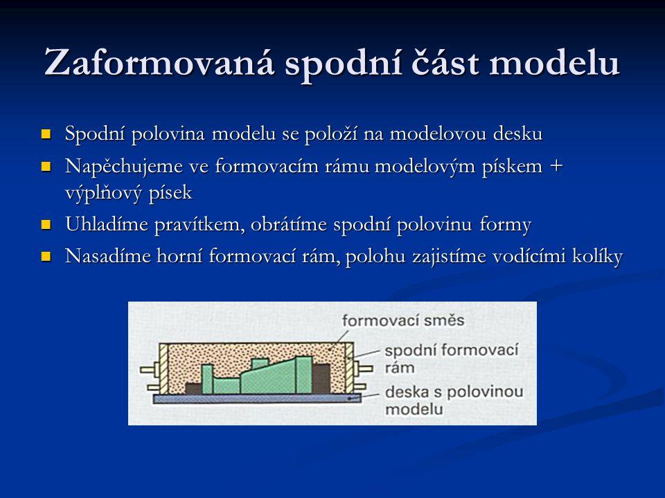 Zaformovaná spodní část modelu Spodní polovina modelu se položí na modelovou desku Spodní polovina modelu se položí na modelovou desku Napěchujeme ve formovacím rámu modelovým pískem + výplňový písek Napěchujeme ve formovacím rámu modelovým pískem + výplňový písek Uhladíme pravítkem, obrátíme spodní polovinu formy Uhladíme pravítkem, obrátíme spodní polovinu formy Nasadíme horní formovací rám, polohu zajistíme vodícími kolíky Nasadíme horní formovací rám, polohu zajistíme vodícími kolíky
