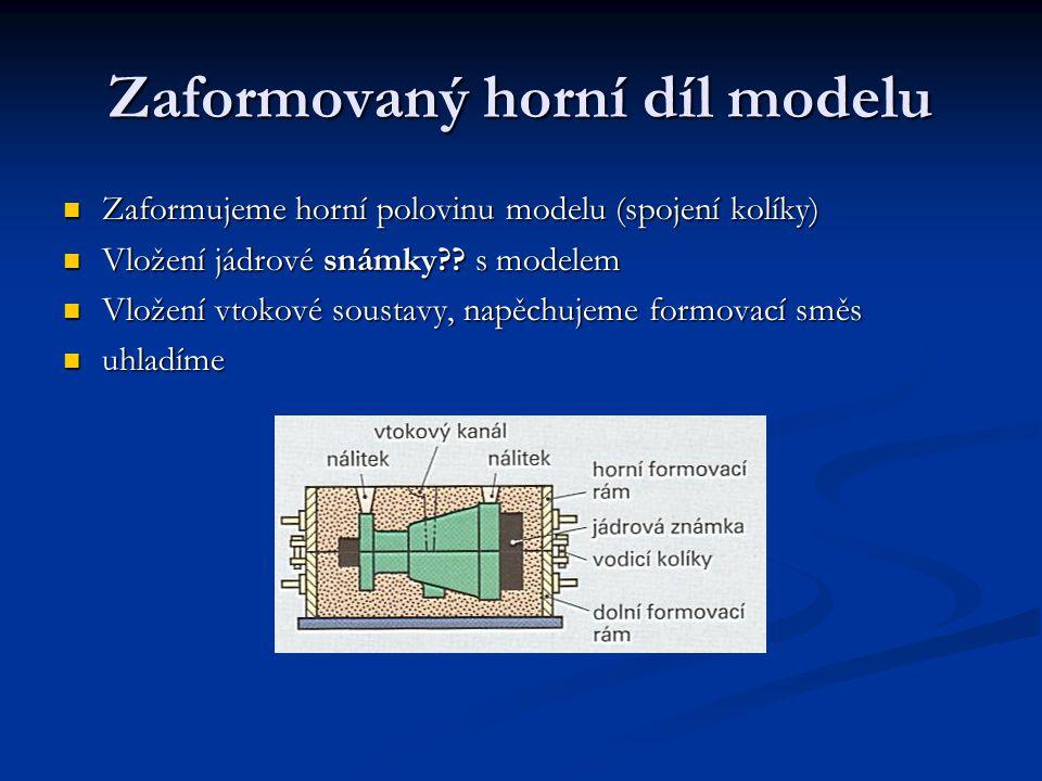 Zaformovaný horní díl modelu Zaformujeme horní polovinu modelu (spojení kolíky) Zaformujeme horní polovinu modelu (spojení kolíky) Vložení jádrové snámky?.