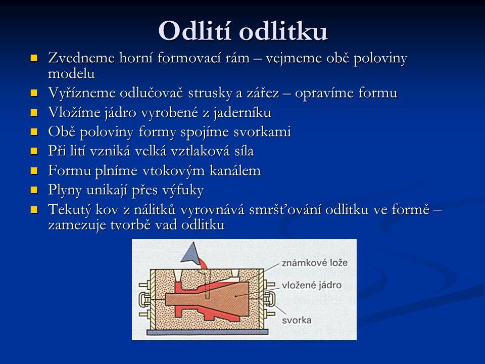 Odlití odlitku Zvedneme horní formovací rám – vejmeme obě poloviny modelu Zvedneme horní formovací rám – vejmeme obě poloviny modelu Vyřízneme odlučovač strusky a zářez – opravíme formu Vyřízneme odlučovač strusky a zářez – opravíme formu Vložíme jádro vyrobené z jaderníku Vložíme jádro vyrobené z jaderníku Obě poloviny formy spojíme svorkami Obě poloviny formy spojíme svorkami Při lití vzniká velká vztlaková síla Při lití vzniká velká vztlaková síla Formu plníme vtokovým kanálem Formu plníme vtokovým kanálem Plyny unikají přes výfuky Plyny unikají přes výfuky Tekutý kov z nálitků vyrovnává smršťování odlitku ve formě – zamezuje tvorbě vad odlitku Tekutý kov z nálitků vyrovnává smršťování odlitku ve formě – zamezuje tvorbě vad odlitku