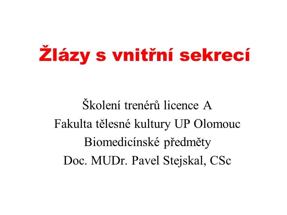 Žlázy s vnitřní sekrecí Školení trenérů licence A Fakulta tělesné kultury UP Olomouc Biomedicínské předměty Doc. MUDr. Pavel Stejskal, CSc