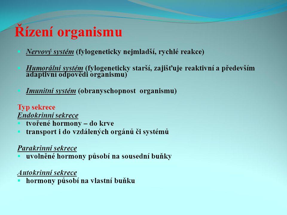 Řízení organismu  Nervový systém (fylogeneticky nejmladší, rychlé reakce)  Humorální systém (fylogeneticky starší, zajišťuje reaktivní a především adaptivní odpovědi organismu)  Imunitní systém (obranyschopnost organismu) Typ sekrece Endokrinní sekrece  tvořené hormony – do krve  transport i do vzdálených orgánů či systémů Parakrinní sekrece  uvolněné hormony působí na sousední buňky Autokrinní sekrece  hormony působí na vlastní buňku