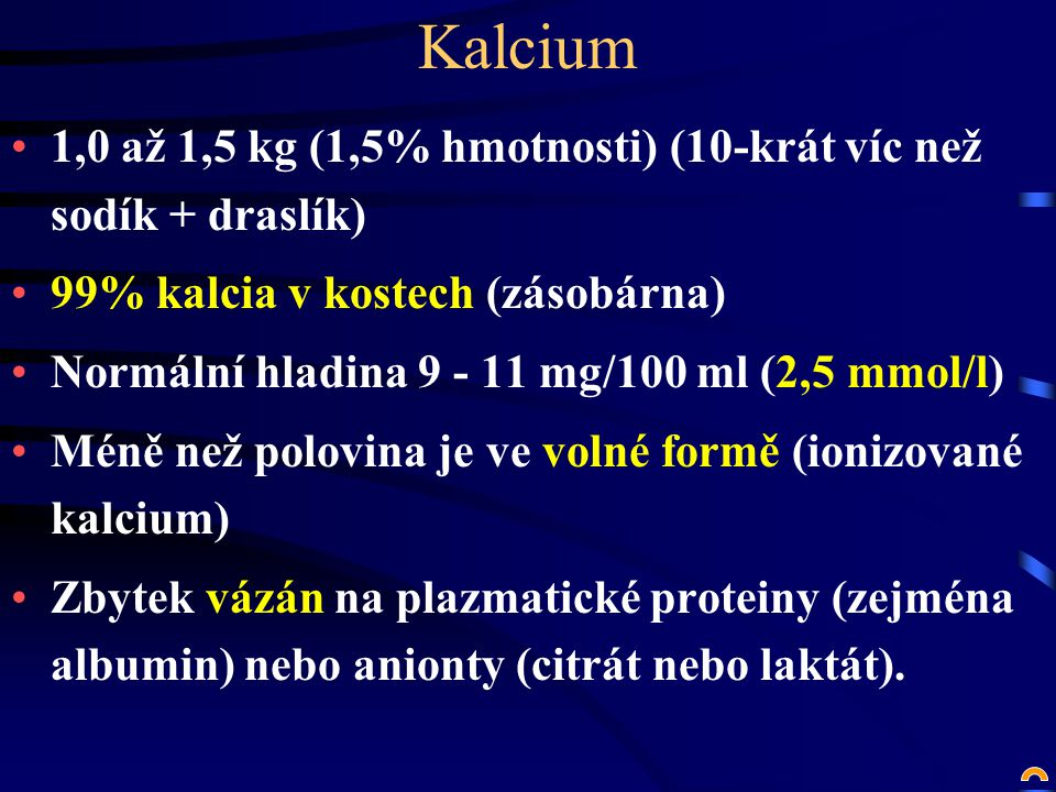 Kalcium 1,0 až 1,5 kg (1,5% hmotnosti) (10-krát víc než sodík + draslík) 99% kalcia v kostech (zásobárna) Normální hladina 9 - 11 mg/100 ml (2,5 mmol/l) Méně než polovina je ve volné formě (ionizované kalcium) Zbytek vázán na plazmatické proteiny (zejména albumin) nebo anionty (citrát nebo laktát).