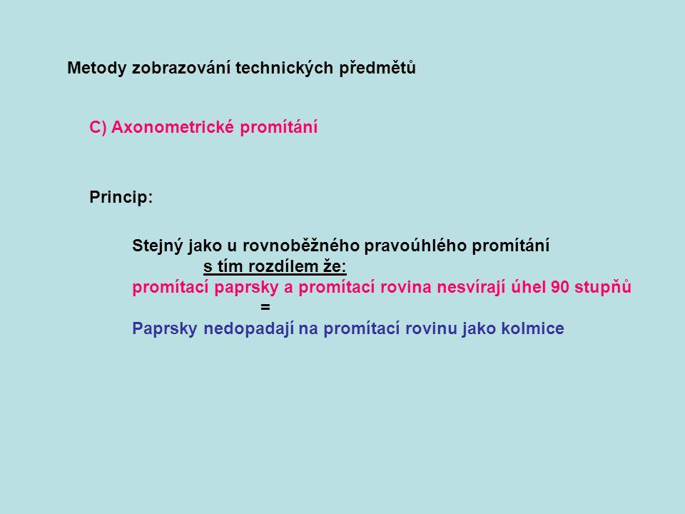 Metody zobrazování technických předmětů C) Axonometrické promítání Princip: Stejný jako u rovnoběžného pravoúhlého promítání s tím rozdílem že: promít