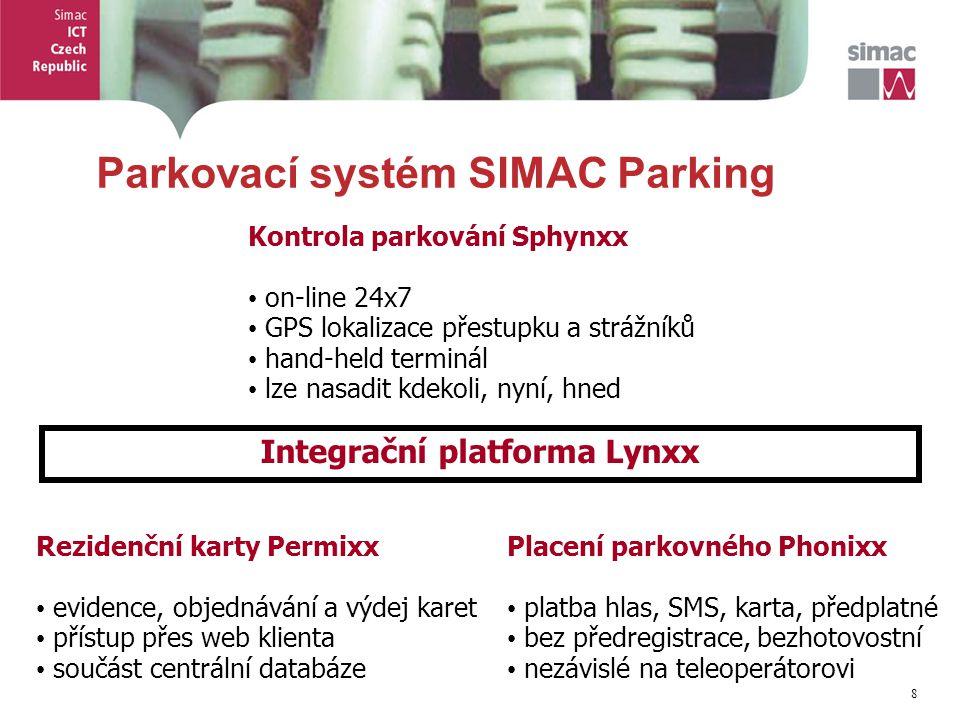 8 8 Parkovací systém SIMAC Parking Kontrola parkování Sphynxx on-line 24x7 GPS lokalizace přestupku a strážníků hand-held terminál lze nasadit kdekoli