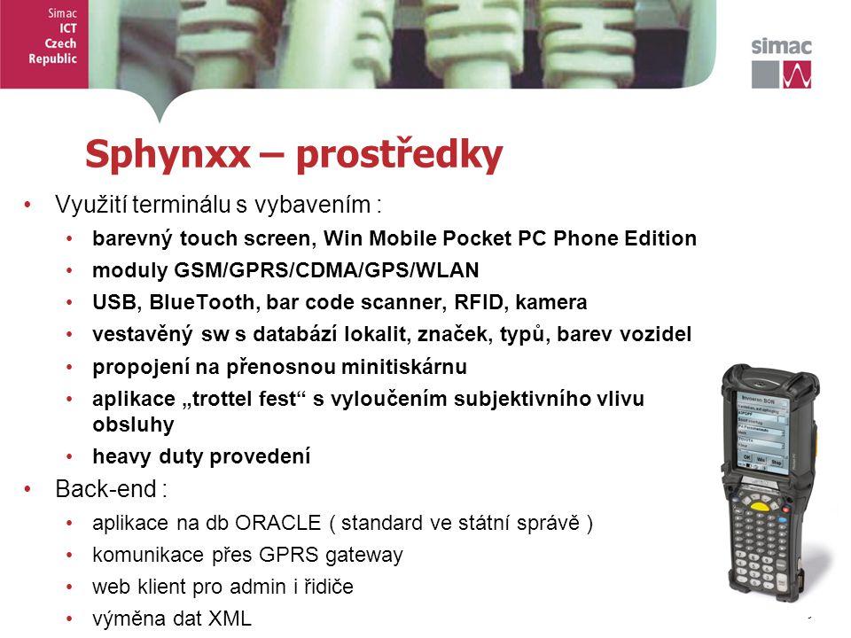 """9 9 Sphynxx – prostředky Využití terminálu s vybavením : barevný touch screen, Win Mobile Pocket PC Phone Edition moduly GSM/GPRS/CDMA/GPS/WLAN USB, BlueTooth, bar code scanner, RFID, kamera vestavěný sw s databází lokalit, značek, typů, barev vozidel propojení na přenosnou minitiskárnu aplikace """"trottel fest s vyloučením subjektivního vlivu obsluhy heavy duty provedení Back-end : aplikace na db ORACLE ( standard ve státní správě ) komunikace přes GPRS gateway web klient pro admin i řidiče výměna dat XML"""