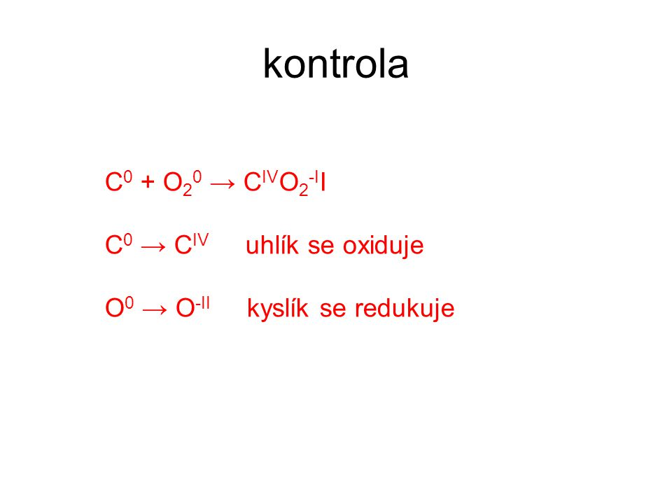 kontrola C 0 + O 2 0 → C IV O 2 -I I C 0 → C IV uhlík se oxiduje O 0 → O -II kyslík se redukuje