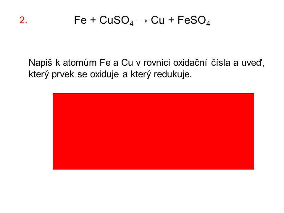 Fe + CuSO 4 → Cu + FeSO 4 Napiš k atomům Fe a Cu v rovnici oxidační čísla a uveď, který prvek se oxiduje a který redukuje.