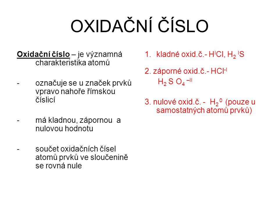 OXIDAČNÍ ČÍSLO Oxidační číslo – je významná charakteristika atomů -označuje se u značek prvků vpravo nahoře římskou číslicí -má kladnou, zápornou a nulovou hodnotu -součet oxidačních čísel atomů prvků ve sloučenině se rovná nule 1.kladné oxid.č.- H I Cl, H 2 I S 2.