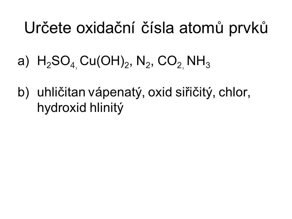 Určete oxidační čísla atomů prvků a)H 2 SO 4, Cu(OH) 2, N 2, CO 2, NH 3 b)uhličitan vápenatý, oxid siřičitý, chlor, hydroxid hlinitý