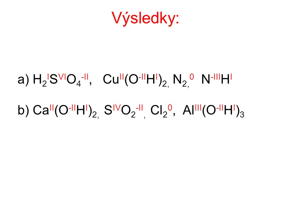 Výsledky: a) H 2 I S VI O 4 -II, Cu II (O -II H I ) 2, N 2, 0 N -III H I b) Ca II (O -II H I ) 2, S IV O 2 -II, Cl 2 0, Al III (O -II H I ) 3