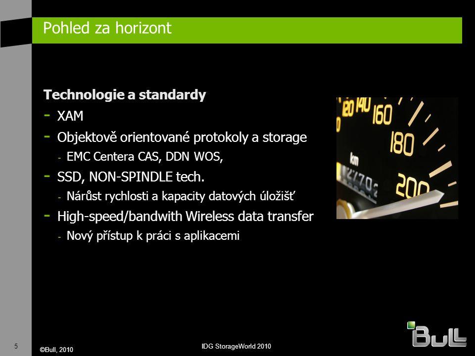 5 ©Bull, 2010 IDG StorageWorld 2010 Pohled za horizont Technologie a standardy - XAM - Objektově orientované protokoly a storage - EMC Centera CAS, DDN WOS, - SSD, NON-SPINDLE tech.
