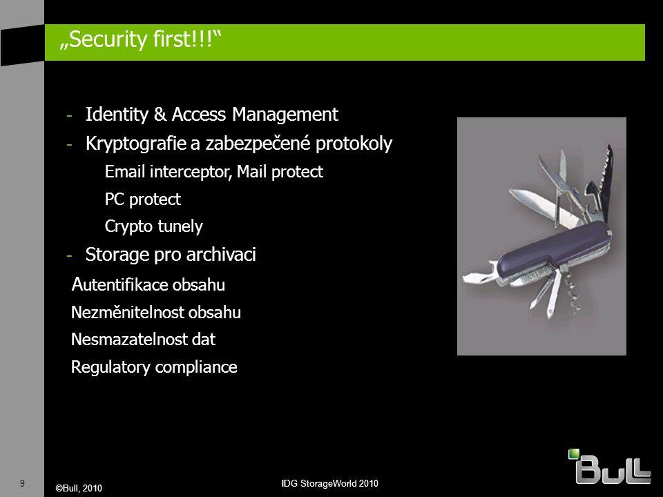 """9 ©Bull, 2010 IDG StorageWorld 2010 """"Security first!!! - Identity & Access Management - Kryptografie a zabezpečené protokoly Email interceptor, Mail protect PC protect Crypto tunely - Storage pro archivaci A utentifikace obsahu Nezměnitelnost obsahu Nesmazatelnost dat Regulatory compliance"""