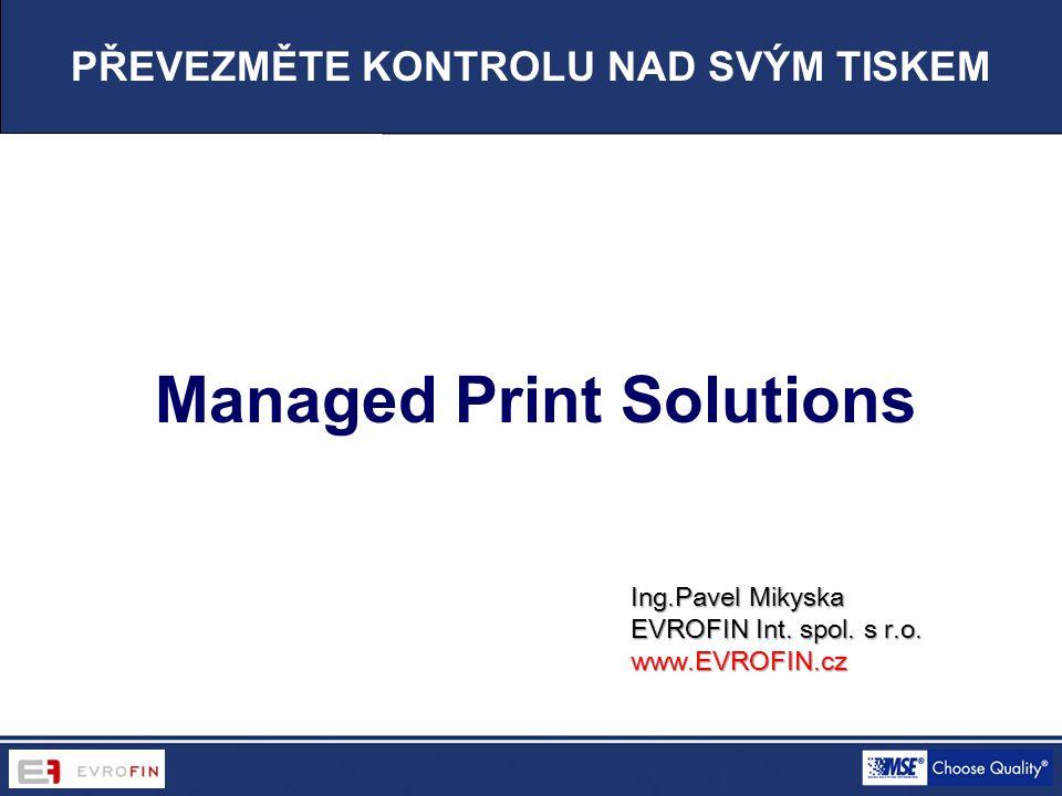 Managed Print Solutions PŘEVEZMĚTE KONTROLU NAD SVÝM TISKEM Ing.Pavel Mikyska EVROFIN Int. spol. s r.o. www.EVROFIN.cz