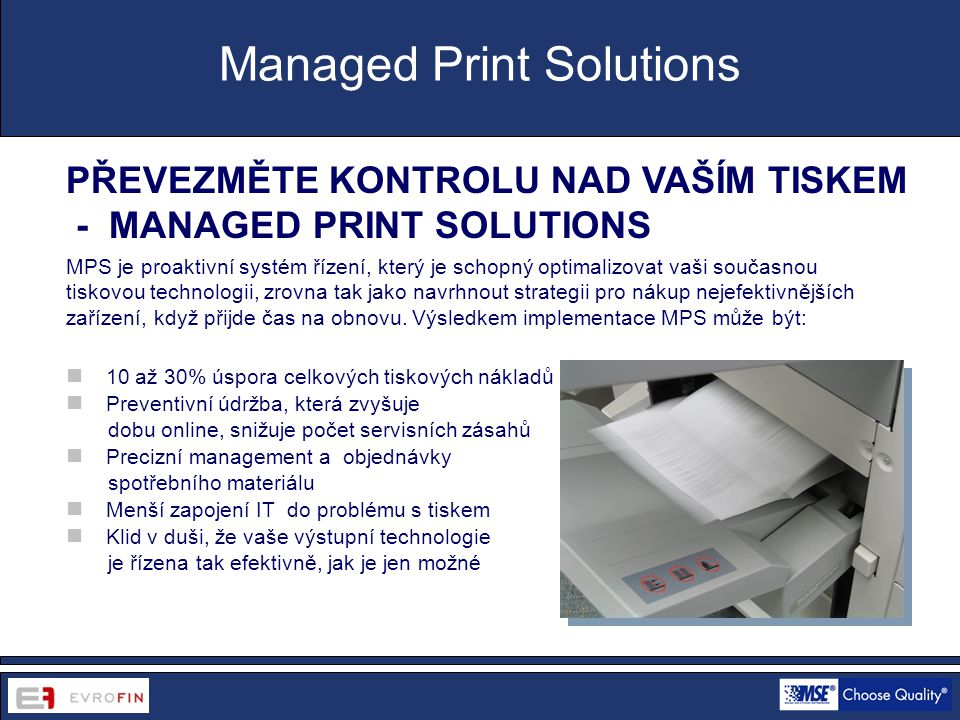 www.cdsofficetech.com PŘEVEZMĚTE KONTROLU NAD VAŠÍM TISKEM - MANAGED PRINT SOLUTIONS MPS je proaktivní systém řízení, který je schopný optimalizovat vaši současnou tiskovou technologii, zrovna tak jako navrhnout strategii pro nákup nejefektivnějších zařízení, když přijde čas na obnovu.