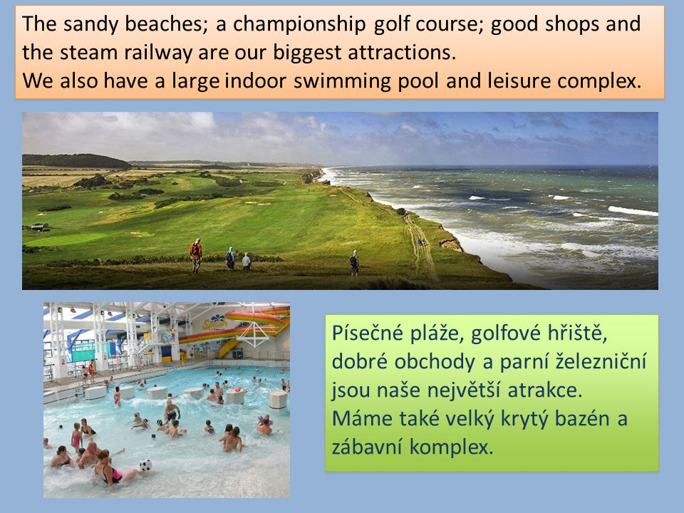 The sandy beaches; a championship golf course; good shops and the steam railway are our biggest attractions. We also have a large indoor swimming pool