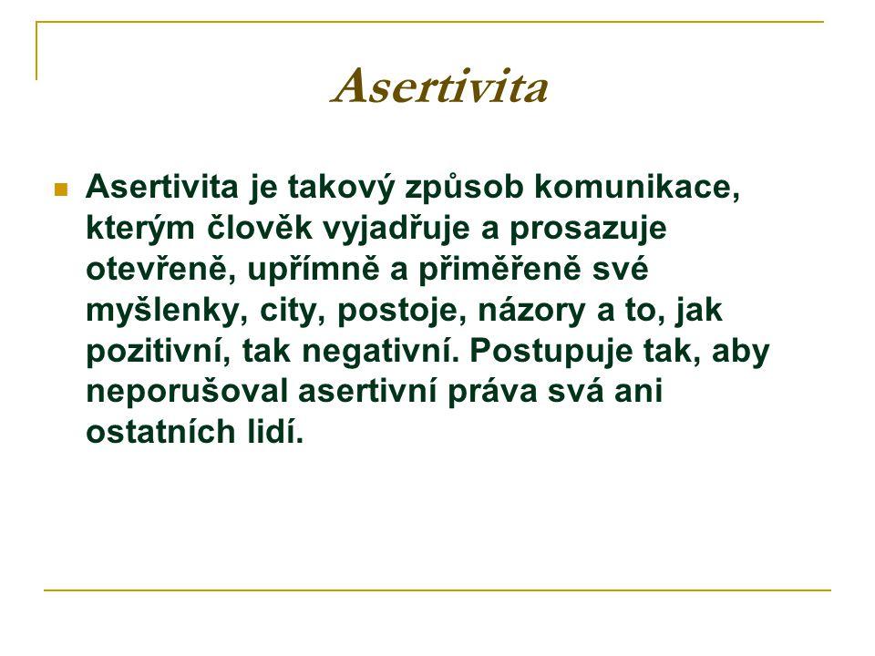 Asertivita Asertivita je takový způsob komunikace, kterým člověk vyjadřuje a prosazuje otevřeně, upřímně a přiměřeně své myšlenky, city, postoje, názory a to, jak pozitivní, tak negativní.