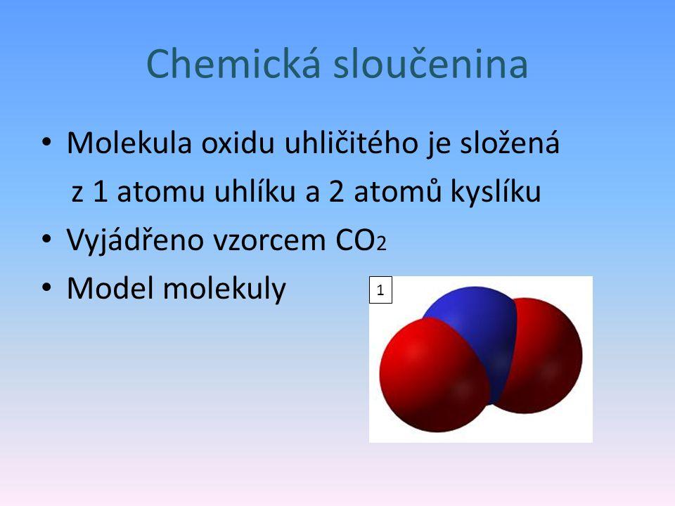 Chemická sloučenina Molekula oxidu uhličitého je složená z 1 atomu uhlíku a 2 atomů kyslíku Vyjádřeno vzorcem CO 2 Model molekuly 1