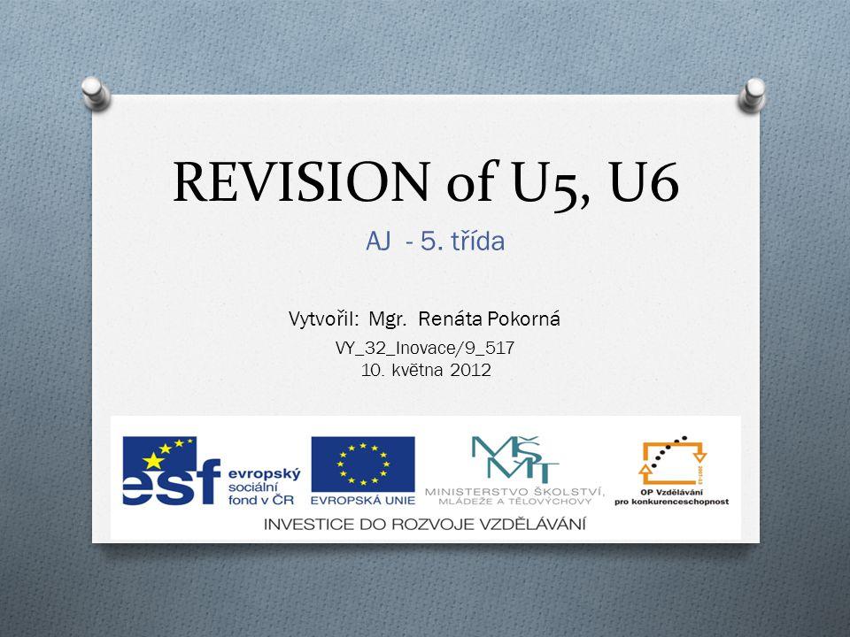 REVISION of U5, U6 AJ - 5. třída VY_32_Inovace/9_517 10. května 2012 Vytvořil: Mgr. Renáta Pokorná