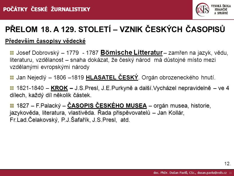 12. doc. PhDr. Dušan Pavlů, CSc., dusan.pavlu@vsfs.cz :: POČÁTKY ČESKÉ ŽURNALISTIKY PŘELOM 18. A 129. STOLETÍ – VZNIK ČESKÝCH ČASOPISŮ Především časop