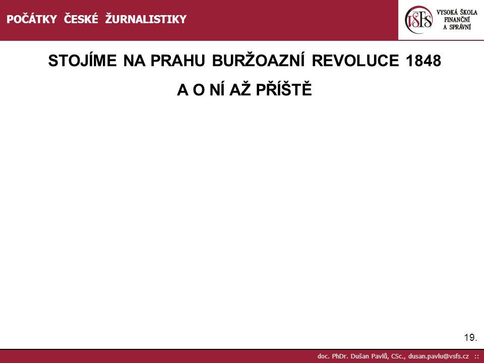 19. doc. PhDr. Dušan Pavlů, CSc., dusan.pavlu@vsfs.cz :: POČÁTKY ČESKÉ ŽURNALISTIKY STOJÍME NA PRAHU BURŽOAZNÍ REVOLUCE 1848 A O NÍ AŽ PŘÍŠTĚ